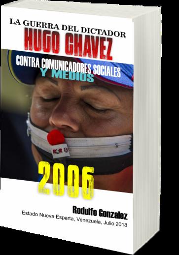 La Guerra del Dictador Hugo Chavez: Contra Comunicadores Sociales y Medios en el 2006 por Rodulfo Gonzalez